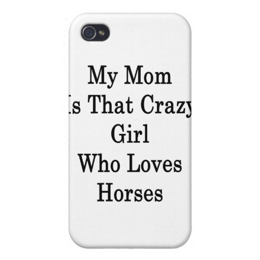 My Mom Is That Crazy Girl Who Loves Horses Cover For iPhone 4