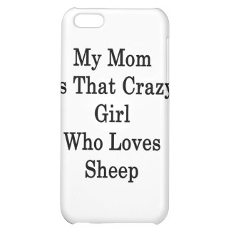 My Mom Is That Crazy Girl Who Loves Sheep iPhone 5C Covers