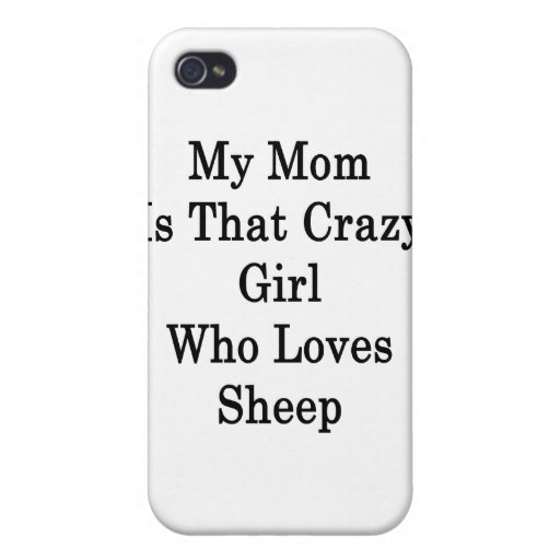 My Mom Is That Crazy Girl Who Loves Sheep iPhone 4 Covers