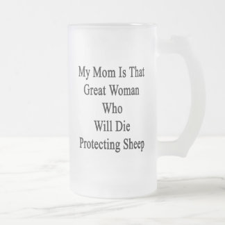 My Mom Is That Great Woman Who Will Die Protecting Frosted Beer Mug
