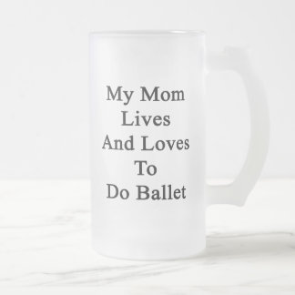 My Mom Lives And Loves To Do Ballet Glass Beer Mug