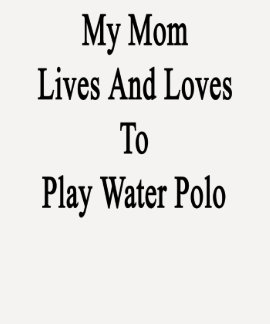 My Mom Lives And Loves To Play Water Polo
