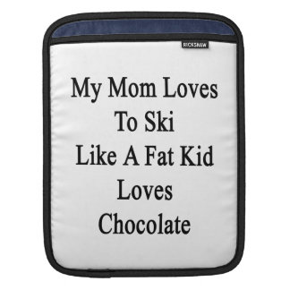 My Mom Loves To Ski Like A Fat Kid Loves Chocolate Sleeve For iPads