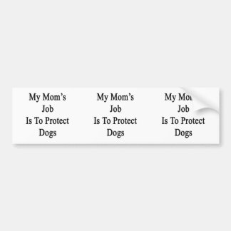 My Mom s Job Is To Protect Dogs Bumper Sticker