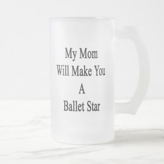 My Mom Will Make You A Ballet Star Beer Mugs