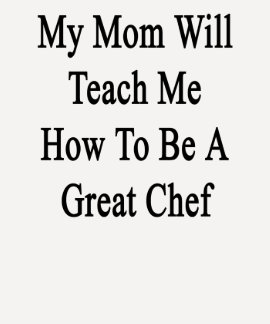 My Mom Will Teach Me How To Be A Great Chef Shirt