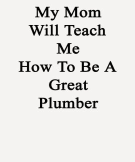 My Mom Will Teach Me How To Be A Great Plumber T-shirts