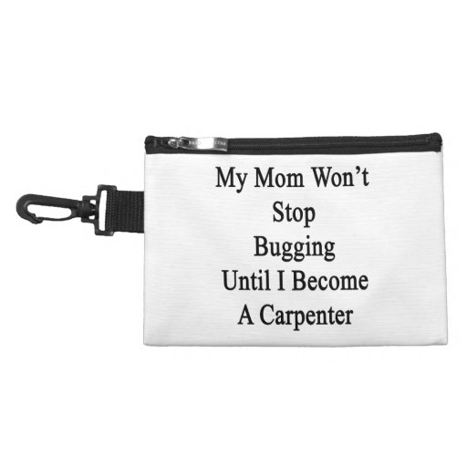 My Mom Won't Stop Bugging Until I Become A Carpent Accessories Bags