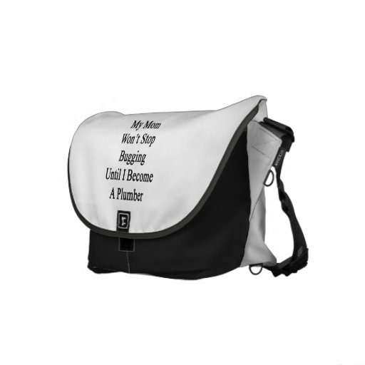 My Mom Won't Stop Bugging Until I Become A Plumber Messenger Bags