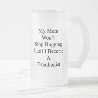 My Mom Won't Stop Bugging Until I Become A Trombon Frosted Glass Mug
