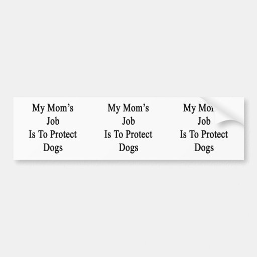 My Mom's Job Is To Protect Dogs Bumper Sticker