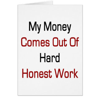 My Money Comes Out Of Hard Honest Work Cards