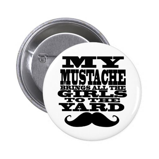 My mustache brings all the girls buttons