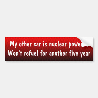 My other car is nuclear powered bumper sticker