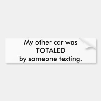 My other car was totaled by someone texting. bumper sticker