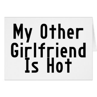 My Other Girlfriend Is Hot Greeting Card