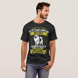 My Pet Is Necessity I Love My Keeshond Dog Tshirt