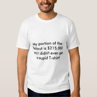 My portion of the Bailout is $215,000 and I did... Tees