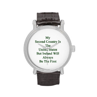 My Second Country Is The United States But Ireland Wrist Watches