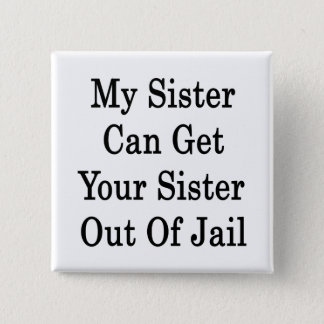 My Sister Can Get Your Sister Out Of Jail 15 Cm Square Badge