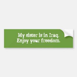 My sister is in Iraq.Enjoy your freedom. Bumper Sticker