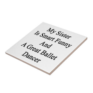 My Sister Is Smart Funny And A Great Ballet Dancer Ceramic Tiles