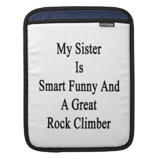 My Sister Is Smart Funny And A Great Rock Climber. iPad Sleeve