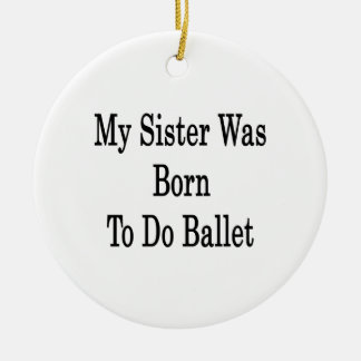 My Sister Was Born To Do Ballet Christmas Ornament