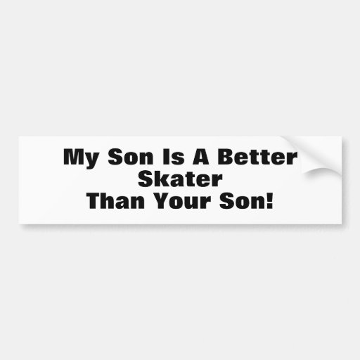 My Son Is A Better Skater Than Your Son! Bumper Stickers