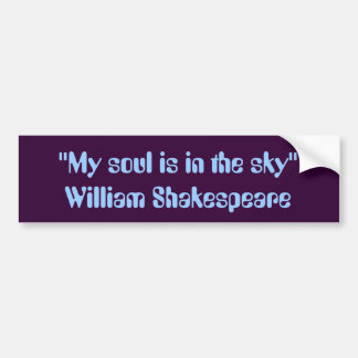"""My soul is in the sky."" -- William Shakespeare Bumper Sticker"