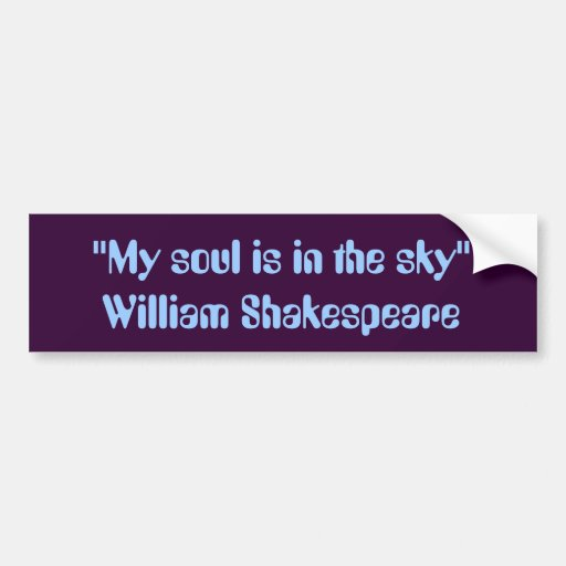 """""""My soul is in the sky."""" -- William Shakespeare Bumper Stickers"""