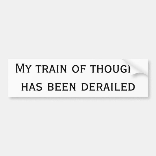 My train of thought has been derailed bumper sticker