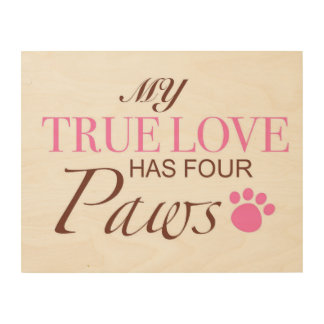 My True Love has four Paws Wood Prints
