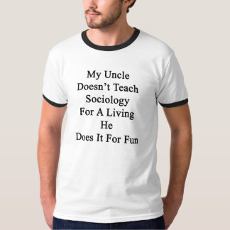 My Uncle Doesn't Teach Sociology For A Living He D T Shirt