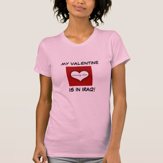 MY VALENTINE, IS IN IRAQ!, missing him T-Shirt