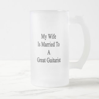 My Wife Is Married To A Great Guitarist Frosted Glass Beer Mug