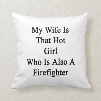 My Wife Is That Hot Girl Who Is Also A Firefighter Cushions