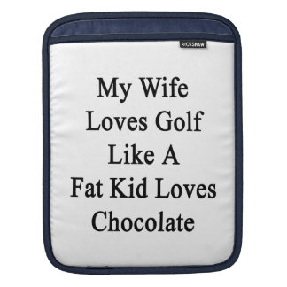 My Wife Loves Golf Like A Fat Kid Loves Chocolate. iPad Sleeve