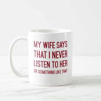 My wife said I never listen to her or something Coffee Mug
