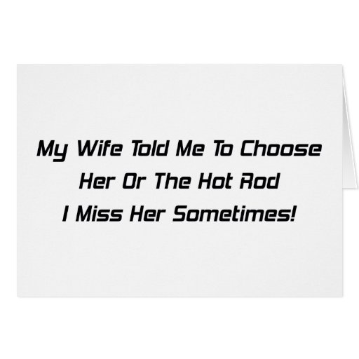 My Wife Told Me To Choose Her Or The Hot Rod I Mis Card