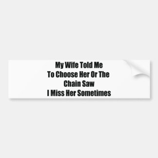 My Wife Told Me To Choose Him Or The Chainsaw I Mi Bumper Sticker