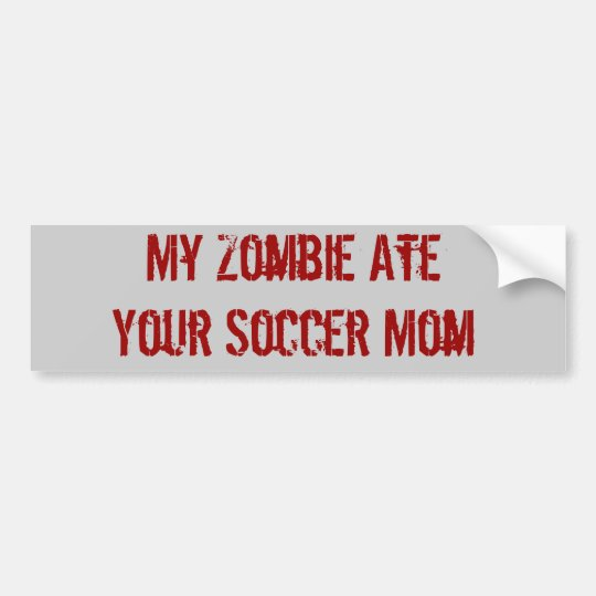 My Zombie Ate Your Soccer Mum Bumper Sticker