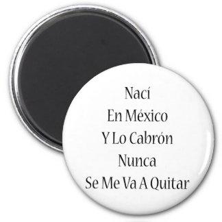 Naci En Mexico Y Lo Cabron Nunca Se Me Va A Quitar Refrigerator Magnet