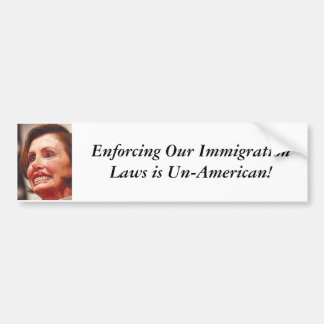 nancy-pelosi, Enforcing Our Immigration Laws is... Bumper Sticker