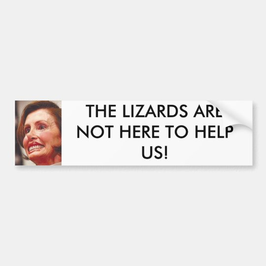 nancy_pelosi, THE LIZARDS ARE NOT HERE TO HELP US! Bumper Sticker