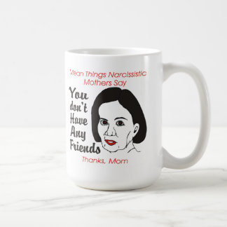 Narcissistic Mother You Don t Have Any Friends Mug