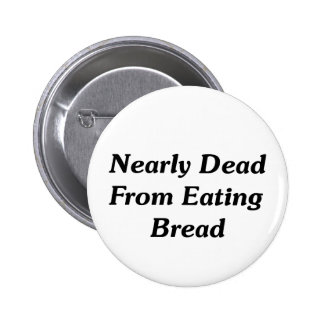 Nearly Dead From Eating Bread 6 Cm Round Badge
