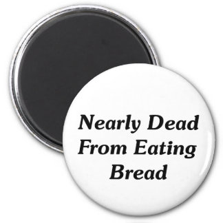 Nearly Dead From Eating Bread 6 Cm Round Magnet