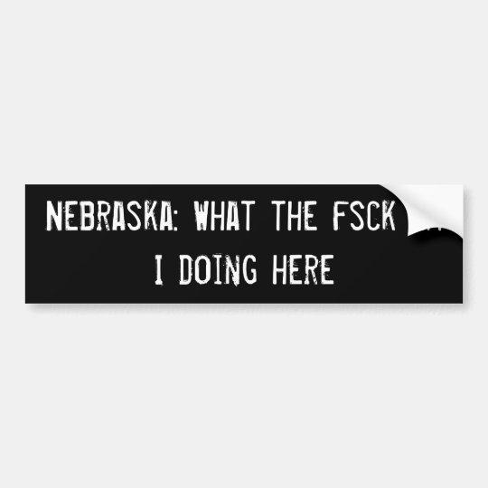 Nebraska: What the fsck am I doing here Bumper Sticker
