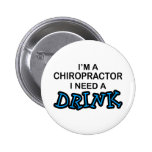 Need a Drink - Chiropractor Pinback Buttons